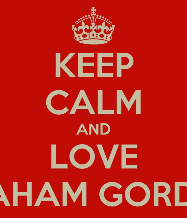 KEEP CALM AND LOVE GRAHAM GORDON