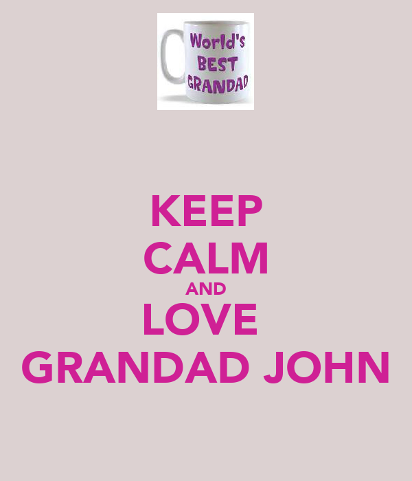 KEEP CALM AND LOVE  GRANDAD JOHN