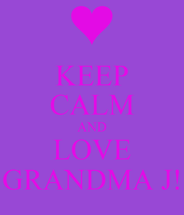 KEEP CALM AND LOVE GRANDMA J!