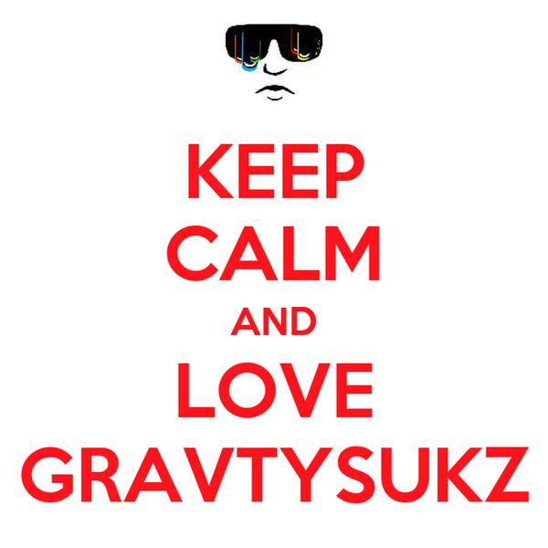 KEEP CALM AND LOVE GRAVTYSUKZ