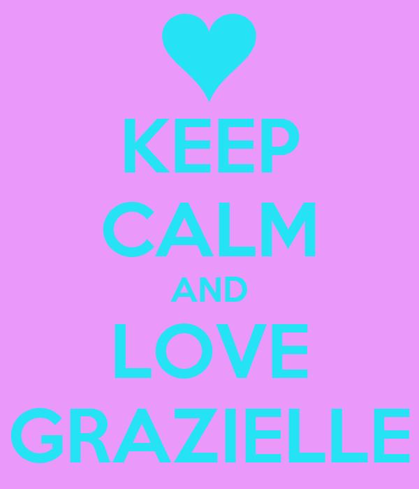 KEEP CALM AND LOVE GRAZIELLE
