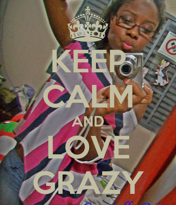 KEEP CALM AND LOVE GRAZY