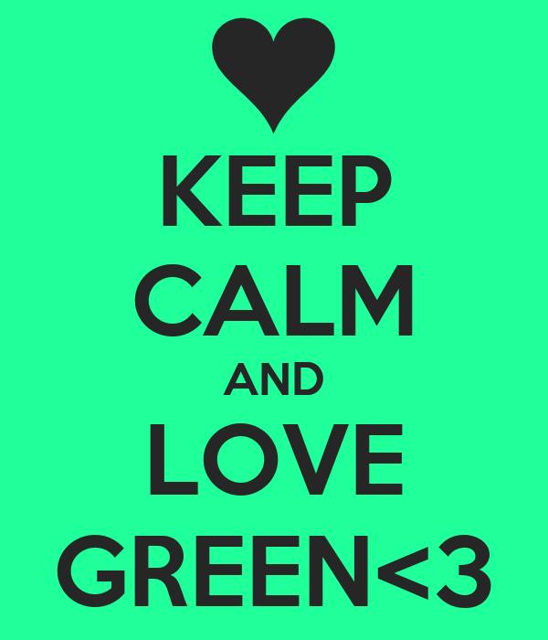 KEEP CALM AND LOVE GREEN<3