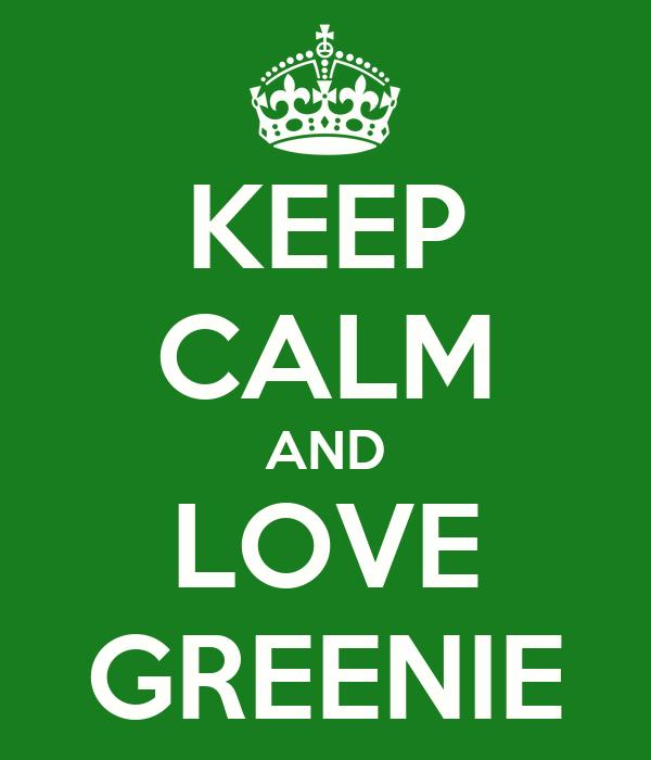 KEEP CALM AND LOVE GREENIE