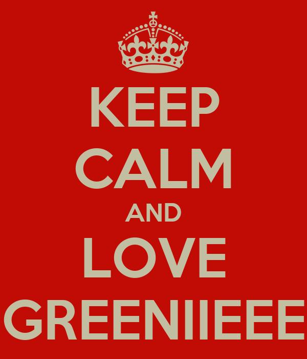 KEEP CALM AND LOVE GREENIIEEE