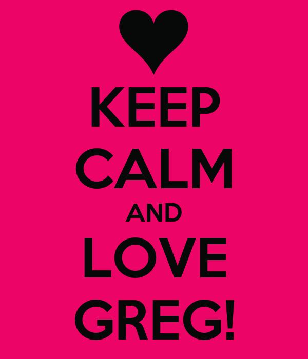 KEEP CALM AND LOVE GREG!