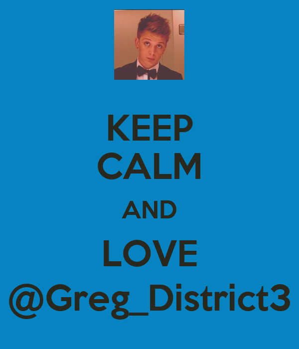KEEP CALM AND LOVE @Greg_District3