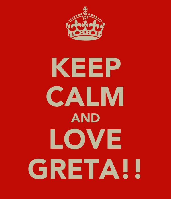 KEEP CALM AND LOVE GRETA!!