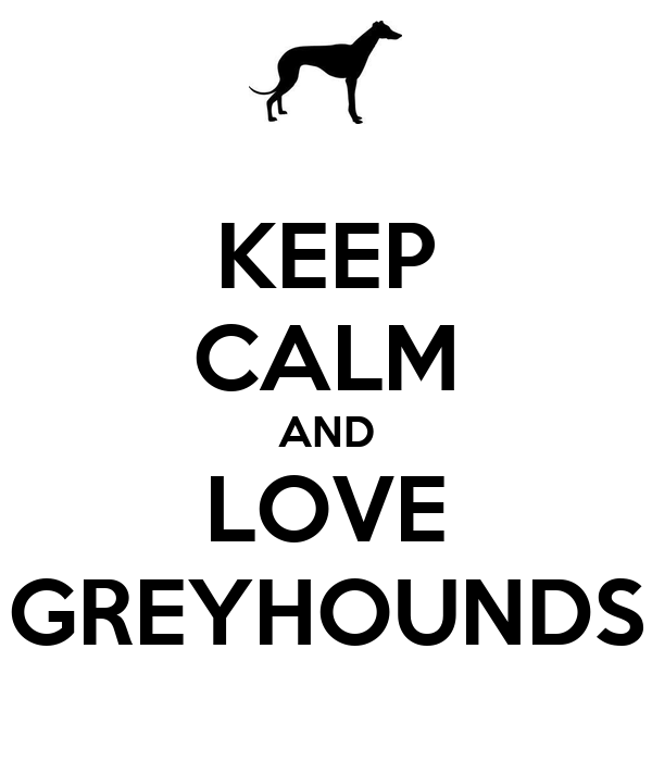 KEEP CALM AND LOVE GREYHOUNDS