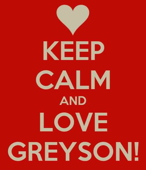 KEEP CALM AND LOVE GREYSON!