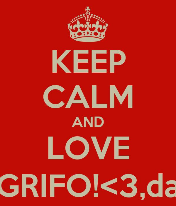 KEEP CALM AND LOVE GRIFO!<3,da