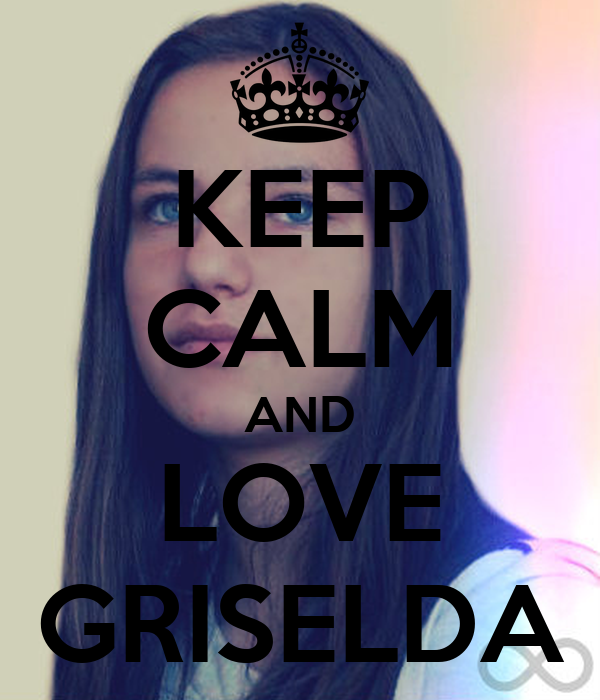 KEEP CALM AND LOVE GRISELDA