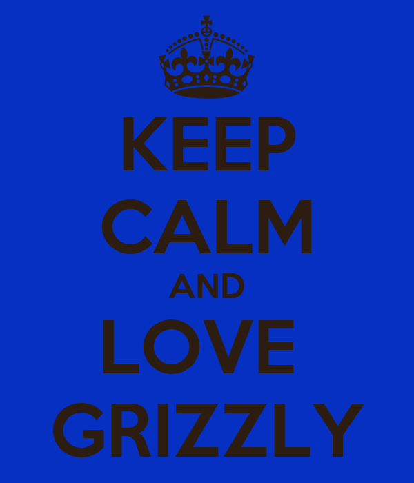 KEEP CALM AND LOVE  GRIZZLY