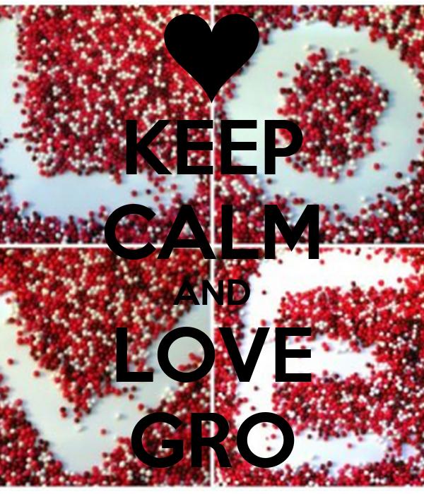 KEEP CALM AND LOVE GRO