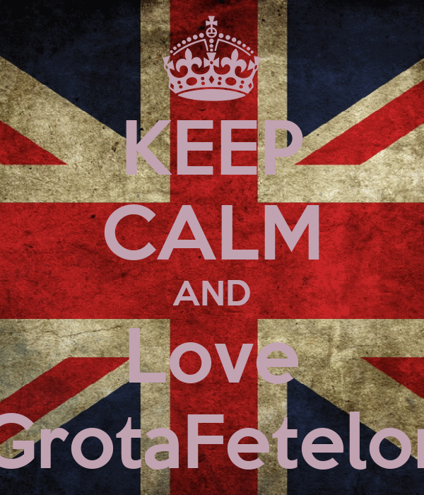 KEEP CALM AND Love GrotaFetelor