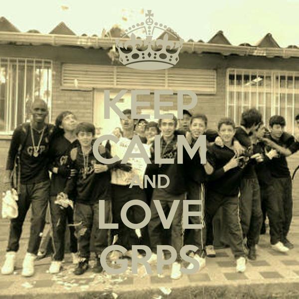 KEEP CALM AND LOVE GRPS