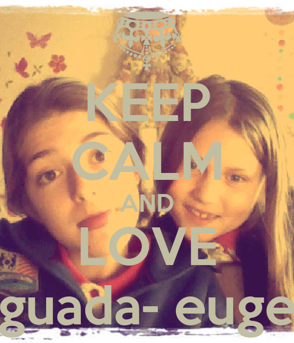 KEEP CALM AND LOVE guada- euge