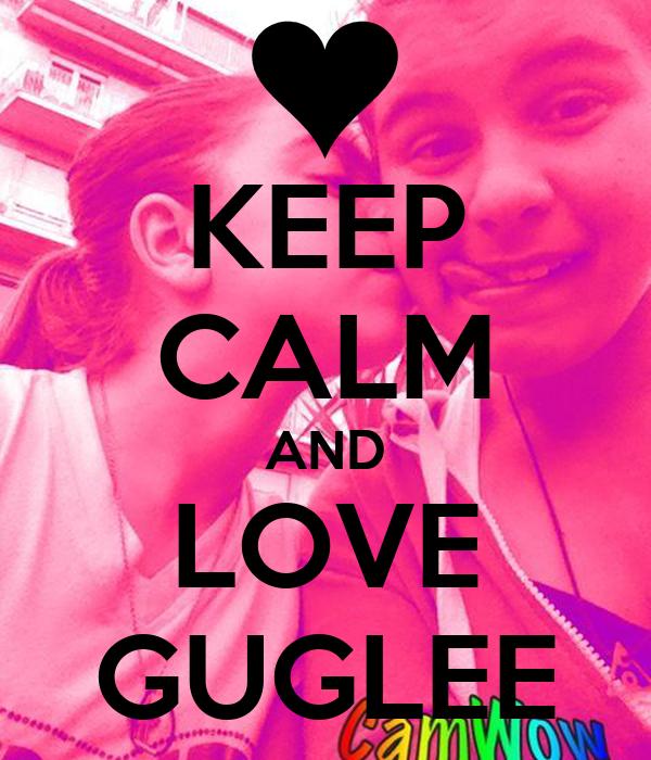 KEEP CALM AND LOVE GUGLEE