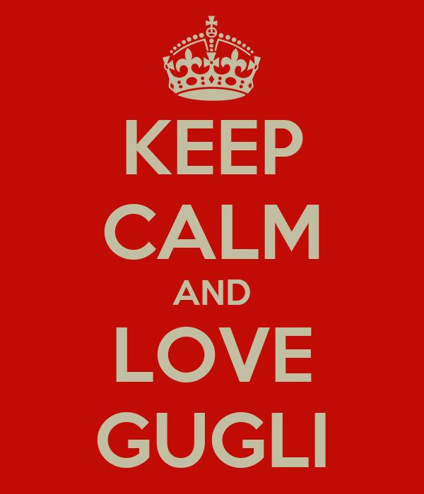 KEEP CALM AND LOVE GUGLI