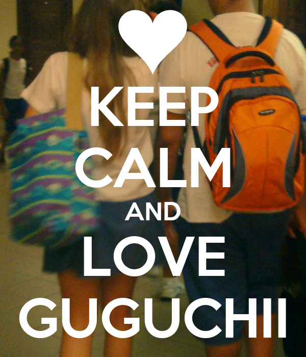 KEEP CALM AND LOVE GUGUCHII
