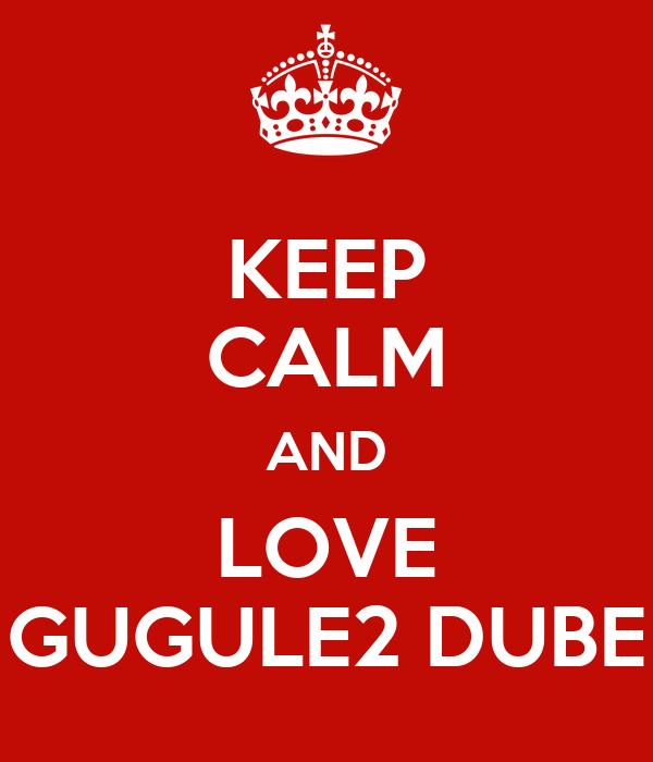 KEEP CALM AND LOVE GUGULE2 DUBE
