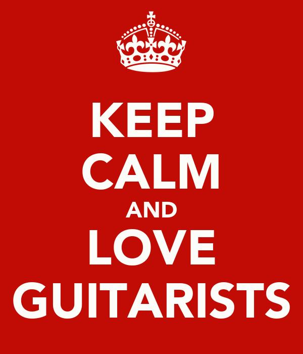 KEEP CALM AND LOVE GUITARISTS