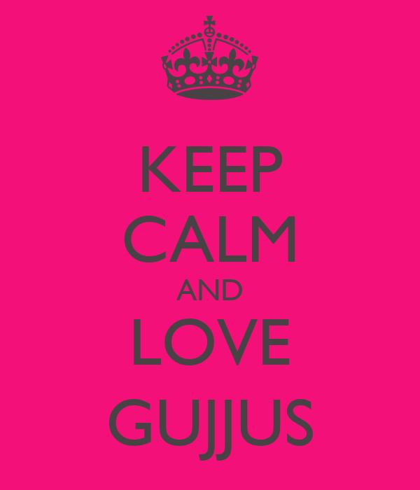KEEP CALM AND LOVE GUJJUS