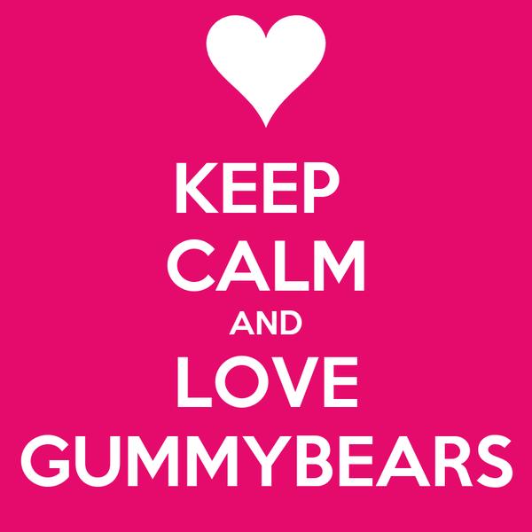 KEEP  CALM AND LOVE GUMMYBEARS
