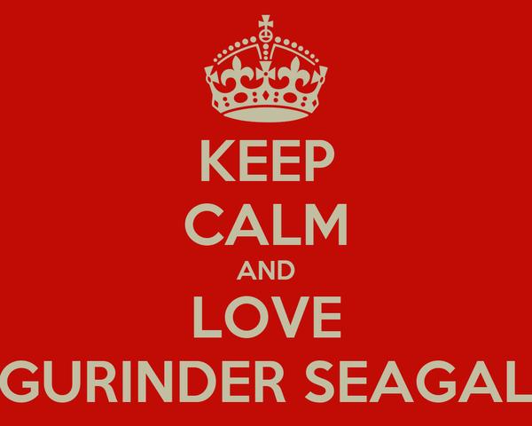 KEEP CALM AND LOVE GURINDER SEAGAL