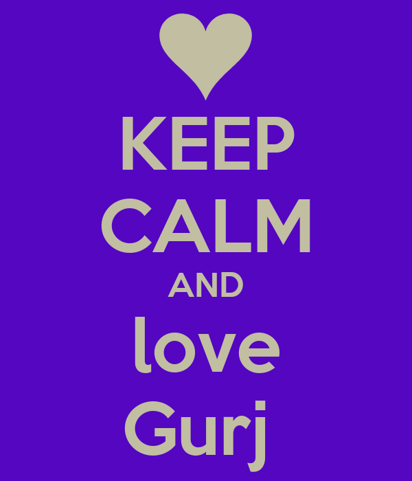 KEEP CALM AND love Gurj