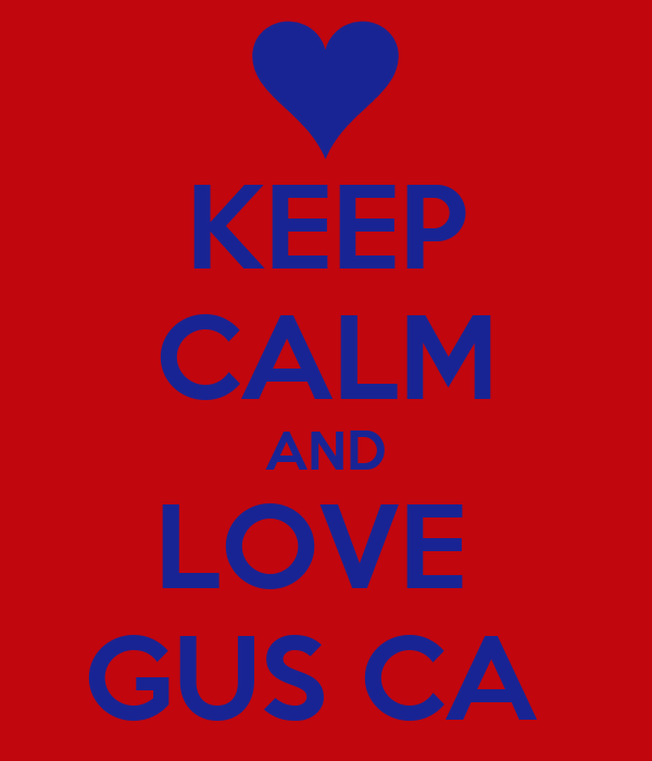 KEEP CALM AND LOVE  GUS CA