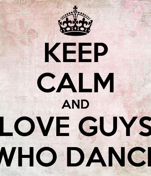 KEEP CALM AND LOVE GUYS WHO DANCE