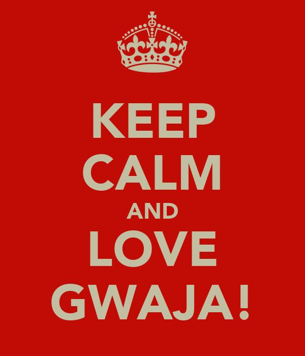 KEEP CALM AND LOVE GWAJA!