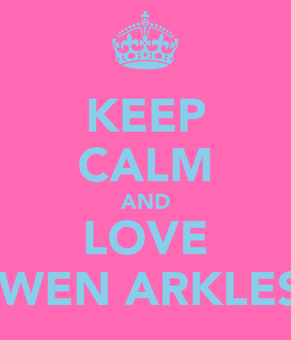 KEEP CALM AND LOVE GWEN ARKLESS