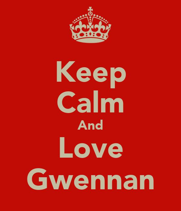 Keep Calm And Love Gwennan