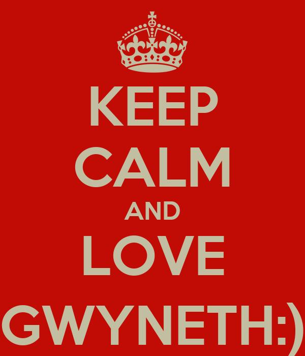 KEEP CALM AND LOVE GWYNETH:)