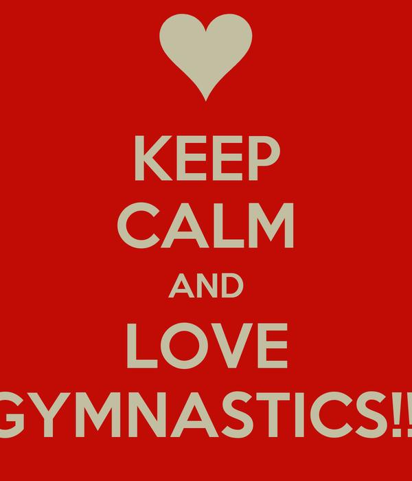 KEEP CALM AND LOVE GYMNASTICS!!!