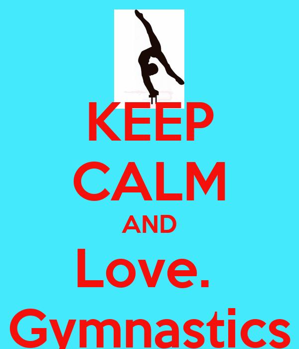 KEEP CALM AND Love.  Gymnastics