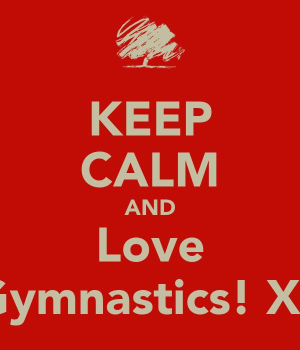 KEEP CALM AND Love Gymnastics! Xx