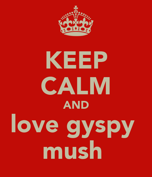 KEEP CALM AND love gyspy  mush