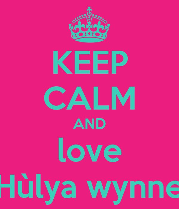 KEEP CALM AND love Hùlya wynne