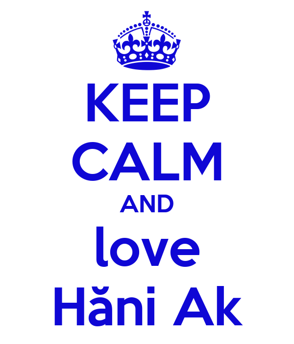 KEEP CALM AND love Hăni Ak