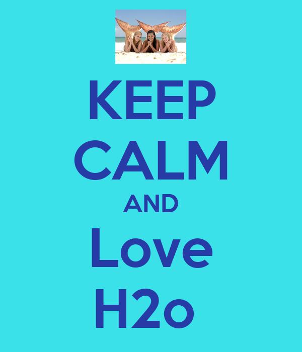 KEEP CALM AND Love H2o