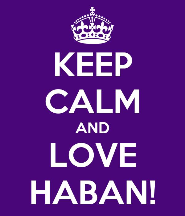 KEEP CALM AND LOVE HABAN!