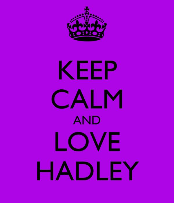 KEEP CALM AND LOVE HADLEY