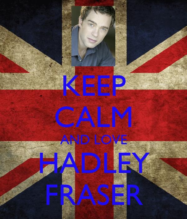 KEEP CALM AND LOVE HADLEY FRASER