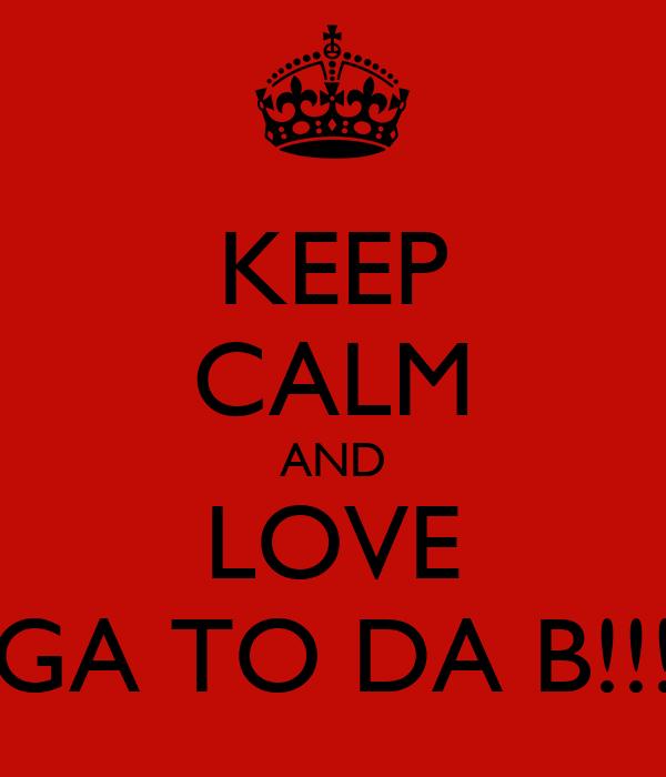 KEEP CALM AND LOVE HAGA TO DA B!!! <3