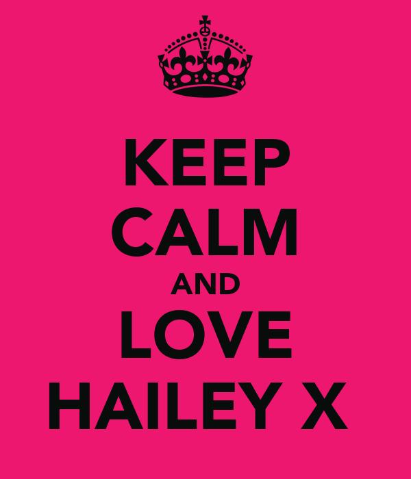 KEEP CALM AND LOVE HAILEY X