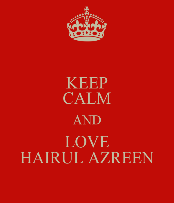 KEEP CALM AND LOVE HAIRUL AZREEN