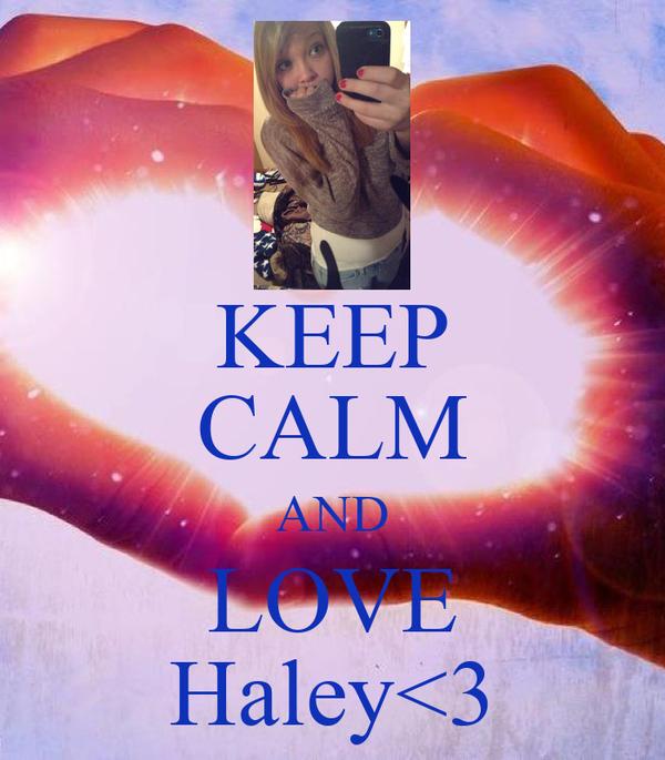 KEEP CALM AND LOVE Haley<3